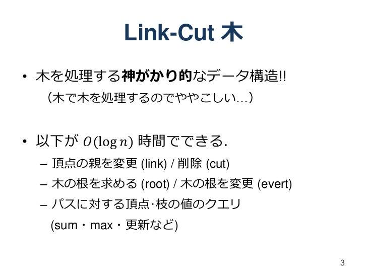 Link-Cut 木• 木を処理する神がかり的なデータ構造!! (木で木を処理するのでややこしい…)• 以下が 𝑂(log 𝑛) 時間でできる. – 頂点の親を変更 (link) / 削除 (cut) – 木の根を求める (root) / 木の...