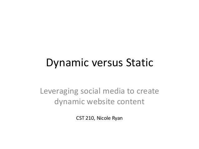 Dynamic versus Static Leveraging social media to create dynamic website content CST 210, Nicole Ryan