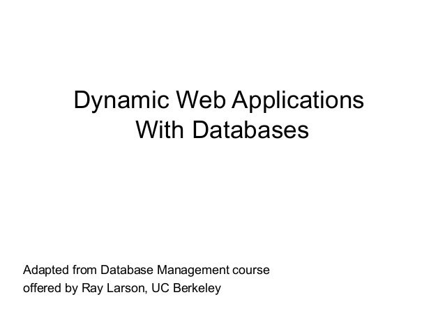 Dynamic Web Applications With Databases Adapted from Database Management course offered by Ray Larson, UC Berkeley