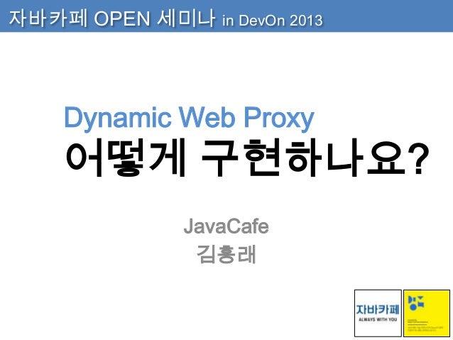 자바카페 OPEN 세미나 in DevOn 2013  Dynamic Web Proxy  어떻게 구현하나요? JavaCafe 김흥래