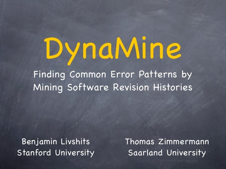 DynaMine    Finding Common Error Patterns by    Mining Software Revision Histories      Benjamin Livshits    Thomas Zimmer...
