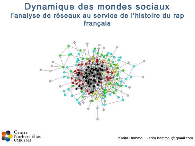 Dynamique des mondes sociaux l'analyse de réseaux au service de l'histoire du rap français Karim Hammou, karim.hammou@gmai...