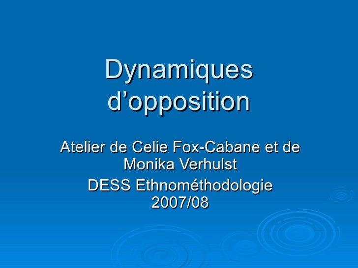 Dynamiques d'opposition Atelier de Celie Fox-Cabane et de Monika Verhulst DESS Ethnométhodologie 2007/08