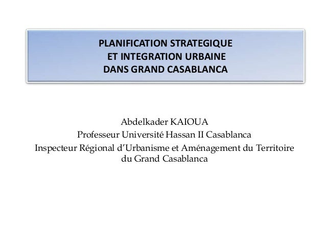PLANIFICATION STRATEGIQUE  ET INTEGRATION URBAINE  DANS GRAND CASABLANCA  Abdelkader KAIOUA  Professeur Université Hassan ...