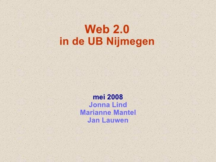 Web 2.0 in de UB Nijmegen mei 2008 Jonna Lind Marianne Mantel Jan Lauwen