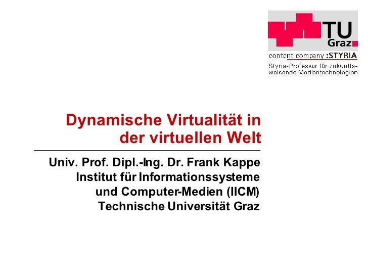 Dynamische Virtualität in der virtuellen Welt Univ. Prof. Dipl.-Ing. Dr. Frank Kappe Institut für Informationssysteme und ...