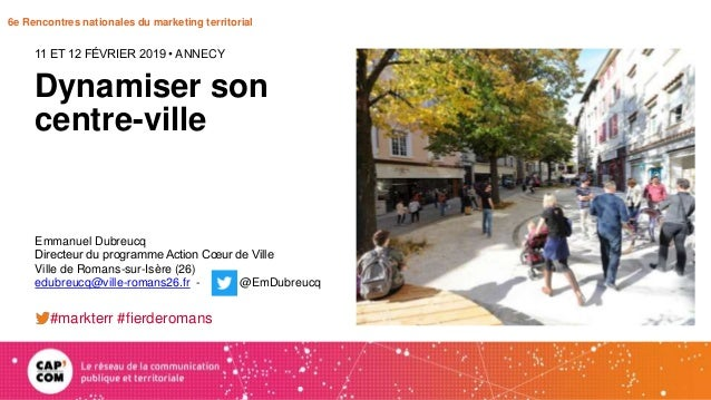 6e Rencontres nationales du marketing territorial Dynamiser son centre-ville 11 ET 12 FÉVRIER 2019 • ANNECY Emmanuel Dubre...