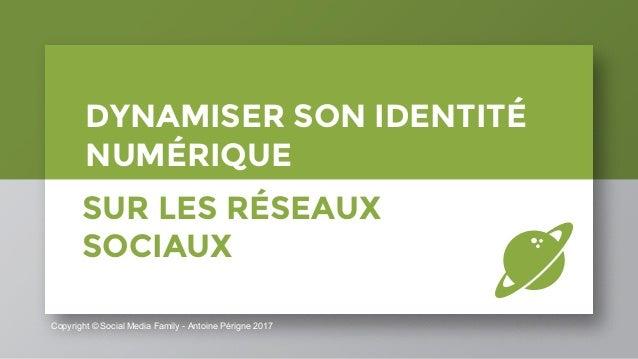 Copyright © Social Media Family - Antoine Périgne 2017 DYNAMISER SON IDENTITÉ NUMÉRIQUE SUR LES RÉSEAUX SOCIAUX