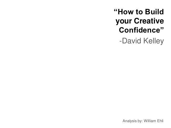 """How to Buildyour Creative Confidence"" -David Kelley  Analysis by: William Ehli"