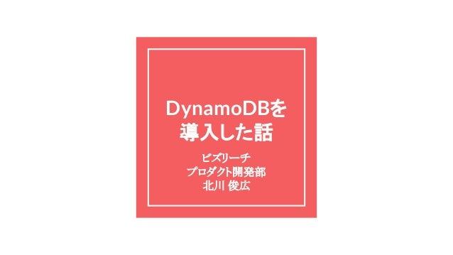 DynamoDBを 導入した話 ビズリーチ プロダクト開発部 北川 俊広