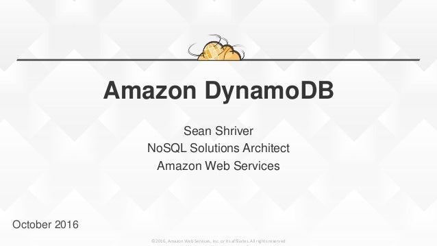 ©2016, Amazon Web Services, Inc. or its affiliates. All rights reserved Amazon DynamoDB Sean Shriver NoSQL Solutions Archi...
