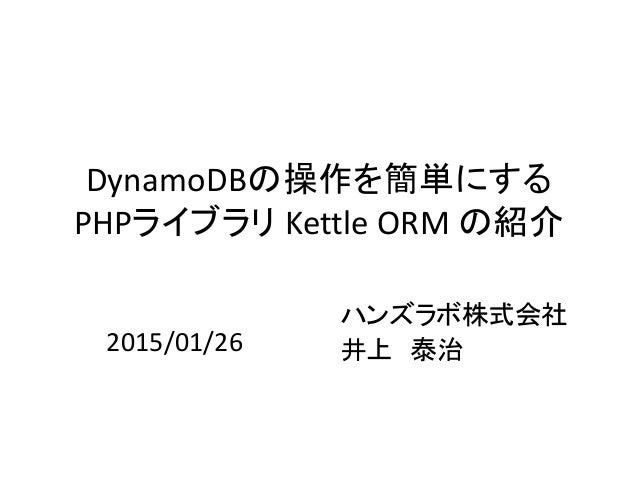 DynamoDBの操作を簡単にする PHPライブラリ Kettle ORM の紹介 ハンズラボ株式会社 井上 泰治2015/01/26