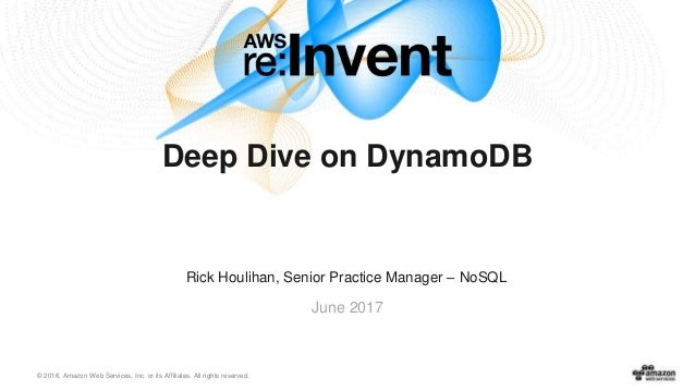 © 2016, Amazon Web Services, Inc. or its Affiliates. All rights reserved. June 2017 Deep Dive on DynamoDB Rick Houlihan, S...