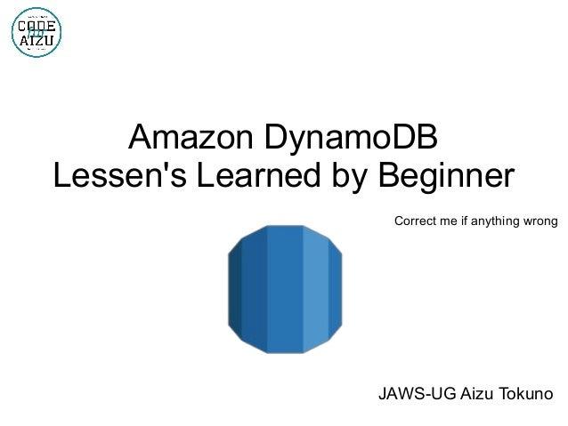 Amazon DynamoDB Lessen's Learned by Beginner Correct me if anything wrong JAWS-UG Aizu Tokuno
