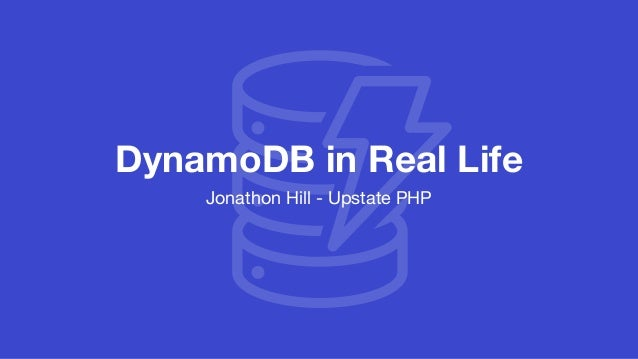 DynamoDB in Real Life Jonathon Hill - Upstate PHP