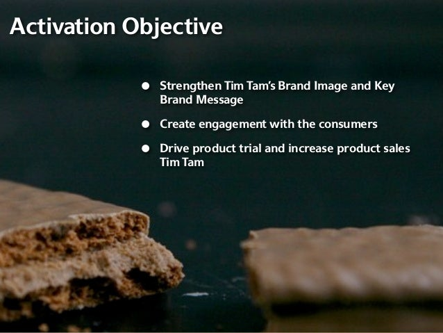 Activation Objective            •   Strengthen Tim Tam's Brand Image and Key                Brand Message            •   C...