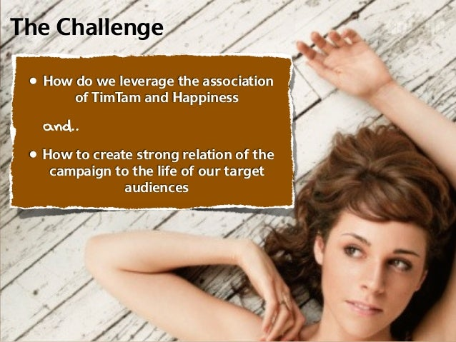 The Challenge • How do we leverage the association        of TimTam and Happiness   and.. • How to create strong relation ...