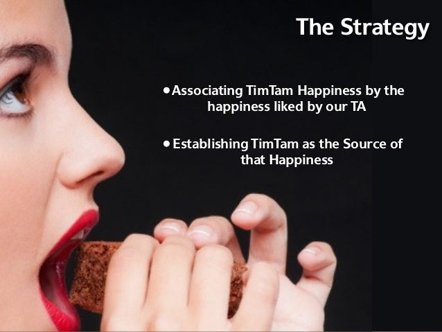 The Strategy• Associating TimTam Happiness by the       happiness liked by our TA• Establishing TimTam as the Source of   ...
