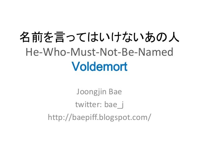 名前を言ってはいけないあの人 He-Who-Must-Not-Be-Named        Voldemort             Joongjin Bae            twitter: bae_j    http://baep...