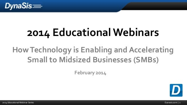 2014 Educational Webinars How Technology is Enabling and Accelerating Small to Midsized Businesses (SMBs) February 2014  2...