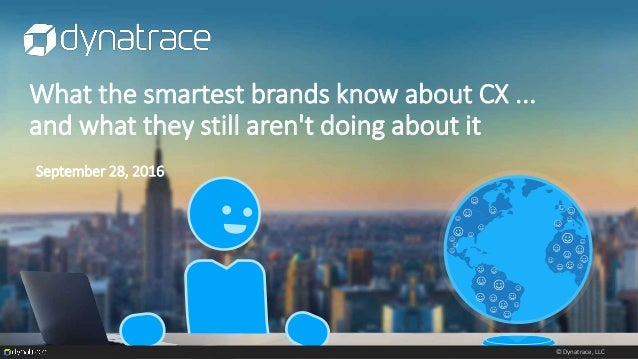 © Dynatrace, LLC What the smartest brands know about CX ... and what they still aren't doing about it September 28, 2016