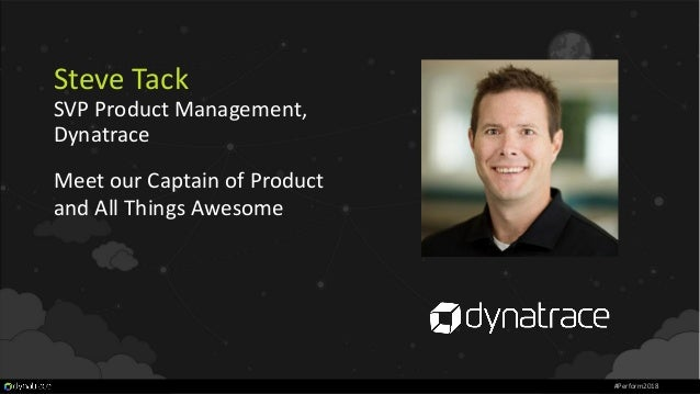 Steve Tack SVP Product Management, Dynatrace Meet our Captain of Product and All Things Awesome #Perform2018