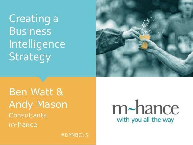 #DYNBC15 Creating a Business Intelligence Strategy Ben Watt & Andy Mason Consultants m-hance
