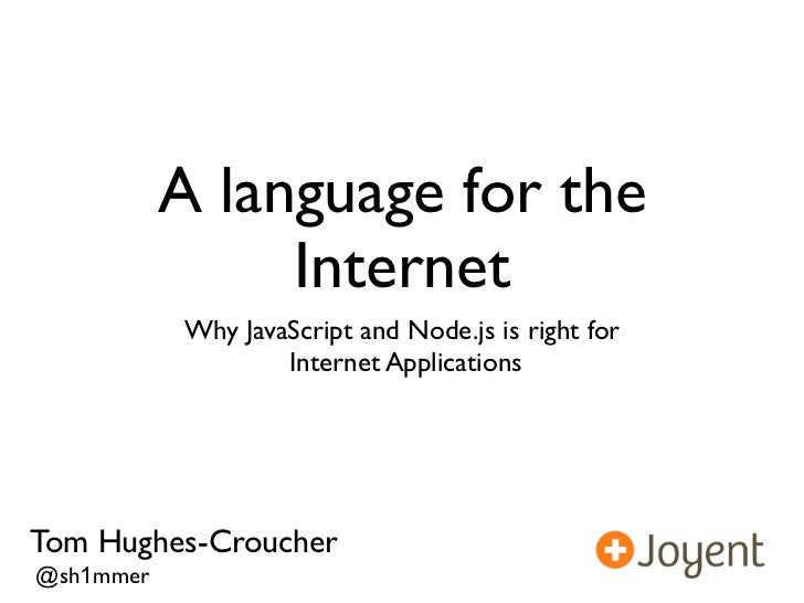 A language for the                Internet           Why JavaScript and Node.js is right for                   Internet Ap...