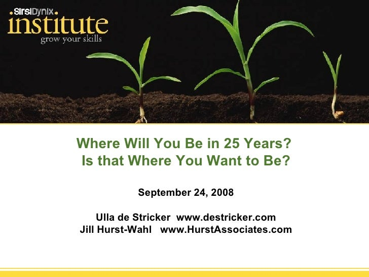 Where Will You Be in 25 Years?  Is that Where You Want to Be? September 24, 2008 Ulla de Stricker  www.destricker.com Jill...