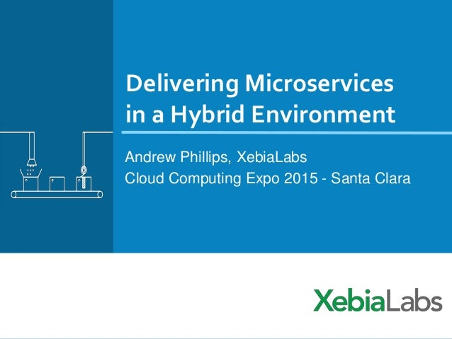 Delivering Microservices in a Hybrid Environment Andrew Phillips, XebiaLabs Cloud Computing Expo 2015 - Santa Clara
