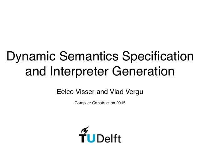Dynamic Semantics Specification and Interpreter Generation Eelco Visser and Vlad Vergu Compiler Construction 2015