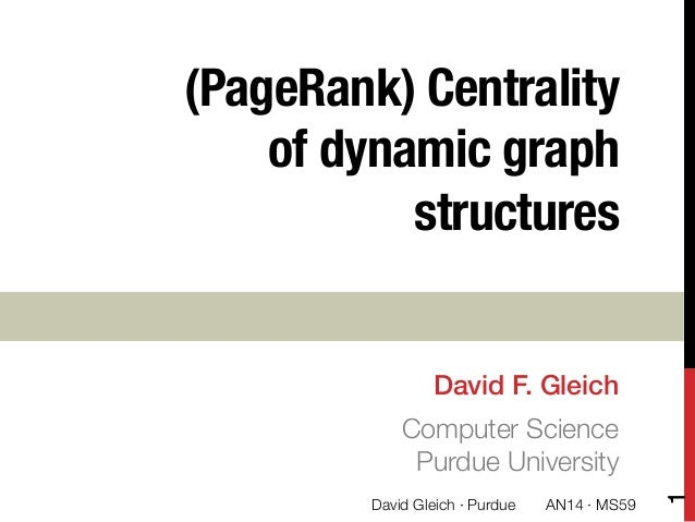 "(PageRank) Centrality of dynamic graph structures David F. Gleich! Computer Science"" Purdue University 1 David Gleich · Pu..."