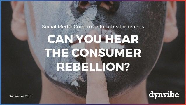 Social Media Consumer Insights for brands CAN YOU HEAR THE CONSUMER REBELLION? September 2018
