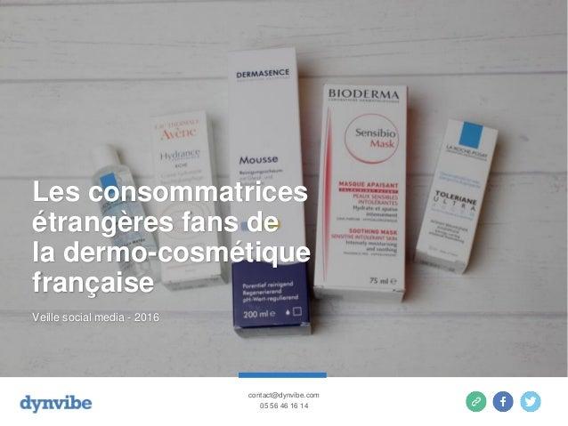 Les consommatrices étrangères fans de la dermo-cosmétique française Veille social media - 2016 contact@dynvibe.com 05 56 4...