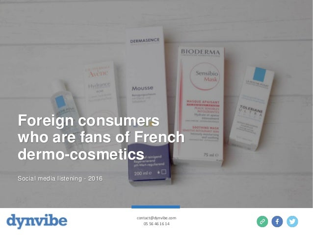 Foreign consumers who are fans of French dermo-cosmetics Social media listening - 2016 contact@dynvibe.com 05 56 46 16 14