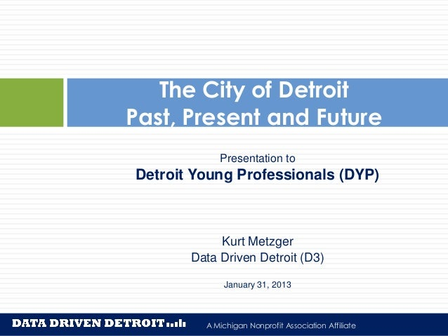The City of DetroitPast, Present and Future            Presentation toDetroit Young Professionals (DYP)            Kurt Me...