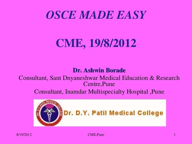 OSCE MADE EASY              CME, 19/8/2012                     Dr. Ashwin Borade Consultant, Sant Dnyaneshwar Medical Educ...