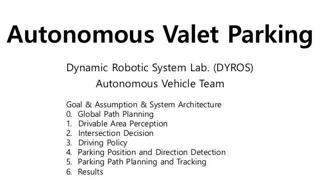 Autonomous Valet Parking Dynamic Robotic System Lab. (DYROS) Autonomous Vehicle Team Goal & Assumption & System Architectu...