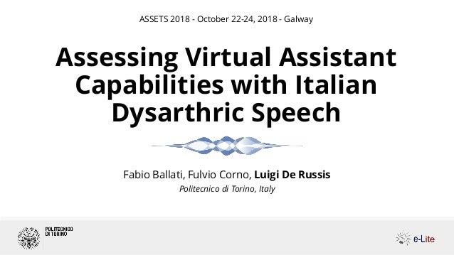 Fabio Ballati, Fulvio Corno, Luigi De Russis Politecnico di Torino, Italy Assessing Virtual Assistant Capabilities with It...
