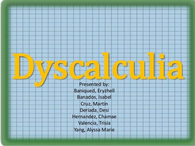 DyscalculiaPresented by: Baniqued, Eryzhell Banados, Isabel Cruz, Martin Deriada, Desi Hernandez, Chamae Valencia, Trisia ...