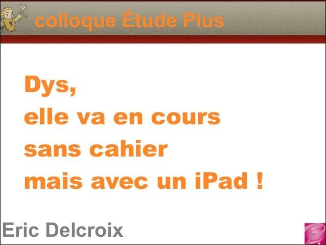 colloque Étude Plus  Dys,  elle va en cours sans cahier mais avec un iPad ! Eric Delcroix