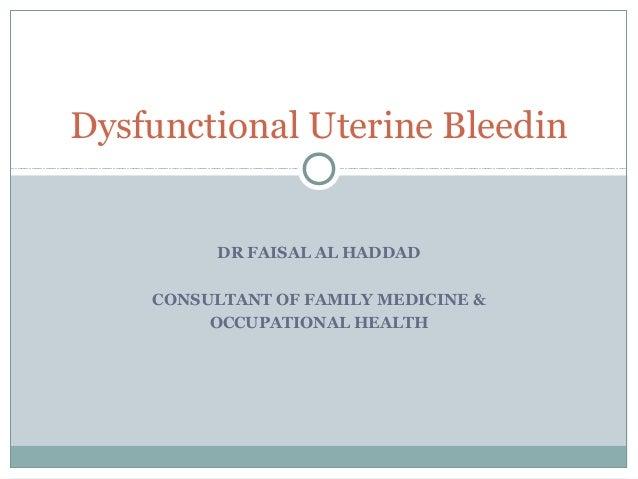 DR FAISAL AL HADDAD CONSULTANT OF FAMILY MEDICINE & OCCUPATIONAL HEALTH Dysfunctional Uterine Bleedin