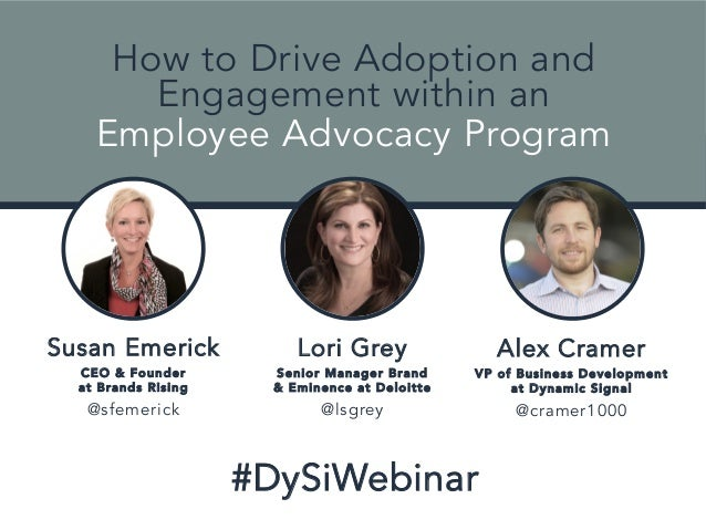 How to Drive Adoption and  Engagement within an  Employee Advocacy Program  Lori Grey  Senior Manager Brand  & Eminence at...