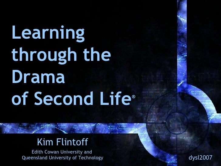 Learning through the Drama of Second Life ® Kim Flintoff Edith Cowan University and  Queensland University of Technology d...