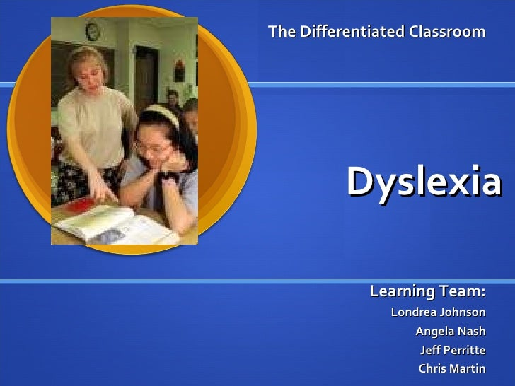 Dyslexia Learning Team: Londrea Johnson Angela Nash Jeff Perritte Chris Martin The Differentiated Classroom
