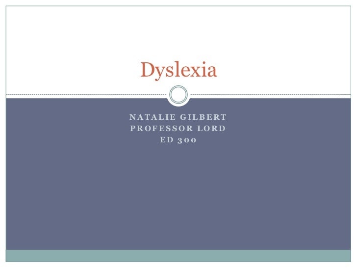 Natalie Gilbert<br />Professor Lord<br />ED 300<br />Dyslexia<br />