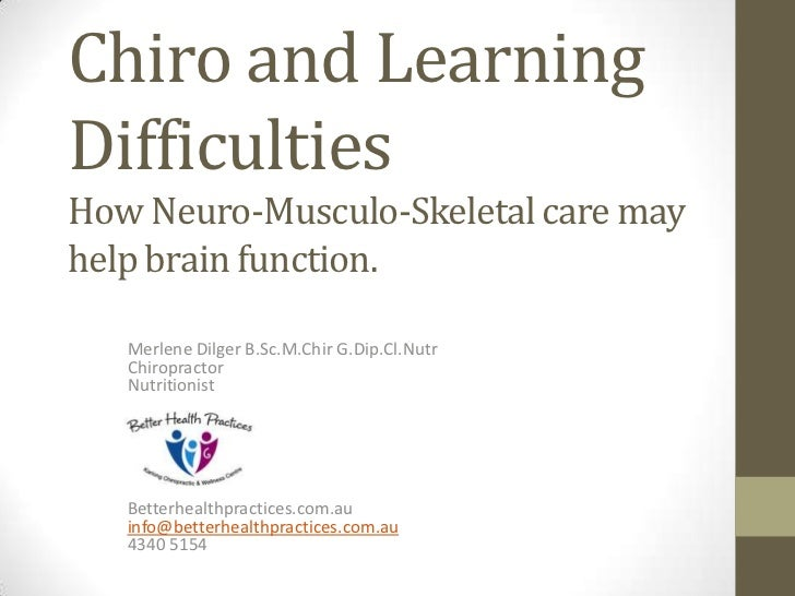 Chiro and LearningDifficultiesHow Neuro-Musculo-Skeletal care mayhelp brain function.   Merlene Dilger B.Sc.M.Chir G.Dip.C...