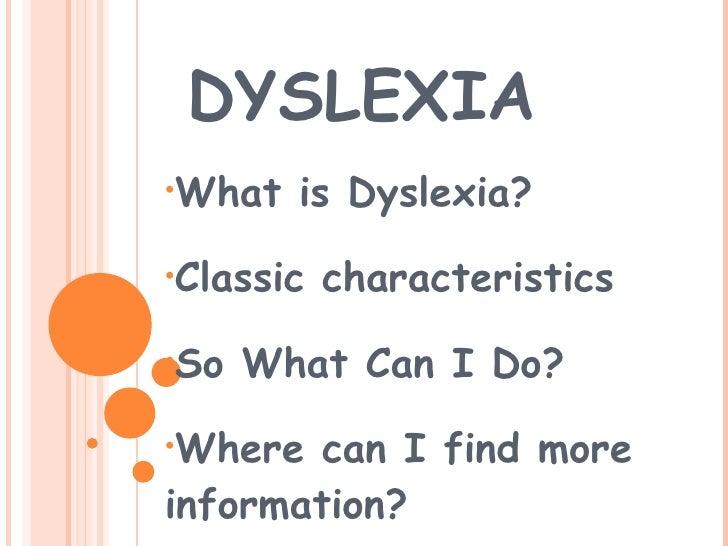 DYSLEXIA <ul><li>What is Dyslexia? </li></ul><ul><li>Classic characteristics </li></ul><ul><li>So What Can I Do?  </li></u...