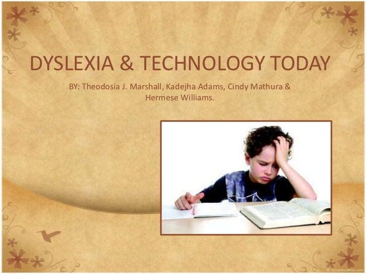 DYSLEXIA & TECHNOLOGY TODAY   BY: Theodosia J. Marshall, Kadejha Adams, Cindy Mathura &                       Hermese Will...