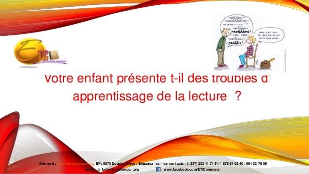 Votre enfant présente t-il des troubles d' apprentissage de la lecture ? Site web : www.etic-cameroun.org BP: 8870 Douala;...